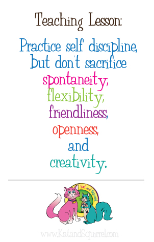 Teaching Lesson:  Practice self discipline, but don't sacrifice spontaneity, flexibility, friendliness, openness, and creativity.