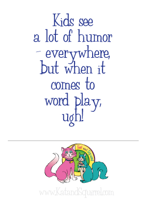 Kids see a lot of humor - everywhere, but when it comes to word play, ugh! Learn what each age group understands when trying to be funny with words. Kat and Squirrel