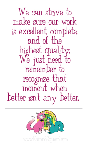 We can strive to make sure our work is excellent, complete, and of the highest quality. We just need to remember to recognize that moment when better isn't any better.