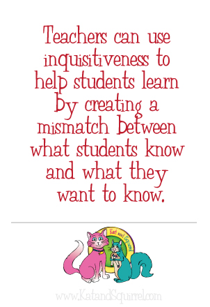 Teachers can use inquisitiveness to help students learn by creating a mismatch between what students know and what they want to know.