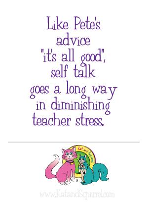 "Like Pete's advice ""it's all good"", self talk goes a long way in diminishing teacher stress."