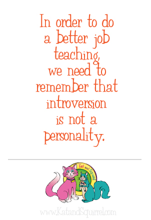 In order to do a better job teaching, we need to remember that introversion is not a personality. - Kat & Squirrel